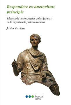 """Respondere Ex Auctoritate Principis """"Eficacia de las Respuestas de los Juristas en la Experiencia Jurídica Romana"""""""