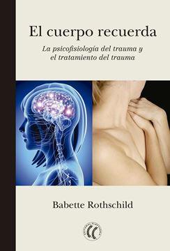 """El cuerpo recuerda. La psicofisiología del trauma y el tratamiento del trauma """"La psicofisiología del trauma y el tratamiento del trauma"""""""