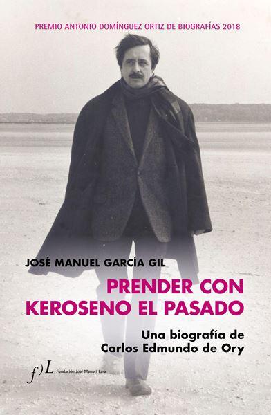 """Prender con Keroseno el pasado. Una biografía de Carlos Edmundo de Ory """"Premio Antonio Domínguez Ortiz de Biografías 2018"""""""