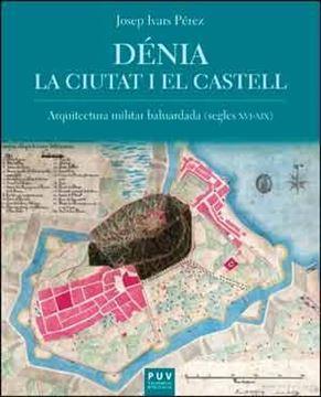 """Dénia. La ciutat i el castell """"La arquitectura militar baluardada (Segles XVI-XIX)"""""""