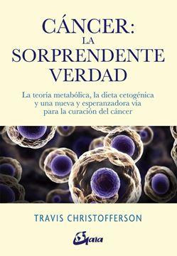 """Cáncer: la sorprendente verdad """"La teoría metabólica, la dieta cetogénica y una nueva y esperanzadora vía para la curación del cáncer"""""""