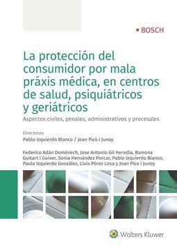 """Protección del consumidor por mala práxis médica, en centros de salud, psiquiatricos y geriátricos, La """"Aspectos civiles, penales, administrativos y procesales"""""""