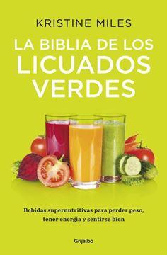 """La biblia de los licuados verdes """"Bebidas supernutritivas para perder peso, tener energía y sentirse bien"""""""