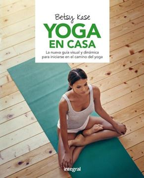 """Yoga en casa """"La nueva guía visual y dinámica para iniciarse en el camino del yoga"""""""