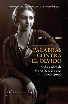 """Palabras contra el olvido. Vida y obra de María Teresa León (1903-1988) """"Premio Antonio Domínguez Ortiz de Biografías 2017"""""""