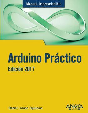 """Arduino Práctico. Edición 2017 """"Manual imprescindible"""""""