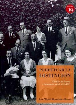 """Perpetuar la distinción (2ª Edición 2018) """"Grandes de España y decadencia social, 1914-1931"""""""