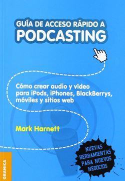 """Guía de Acceso rápido a Podcasting """"Como crear audio y video para iPods, iPhones, BlackBerrys, moviles y sit"""""""
