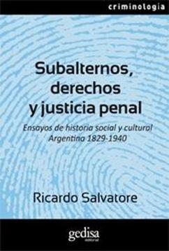 """Subalternos, derechos y justicia penal """"Ensayos de historia social y cultural argentina 1829-1940"""""""