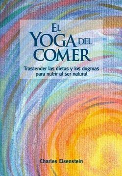 """Yoga del comer, El """"Trascender las dietas y los dogmas para nutrir al ser natural"""""""