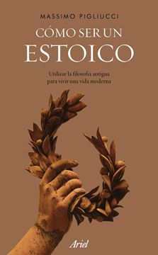"""Cómo ser un estoico """"Utilizar la filosofía antigua para vivir una vida moderna"""""""