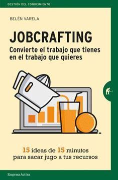"""Jobcrafting. Convierte el trabajo que tienes en el trabajo que quieres """"Quince ideas de quince minutos para sacar jugo a tus recursos"""""""