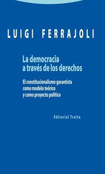 """Democracia a través de los derechos, La """"El constitucionalismo garantista como modelo teórico y como proyecto pol"""""""