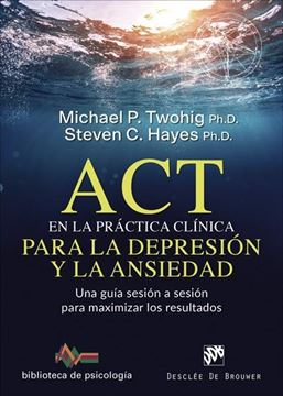 """ACT en la práctica clínica para la depresión y la ansiedad, 2019 """"Una guía sesión a sesión para maximizar los resultados"""""""