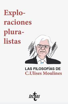 """Exploraciones pluralistas """"las filosofías de C. Ulises Moulines"""""""