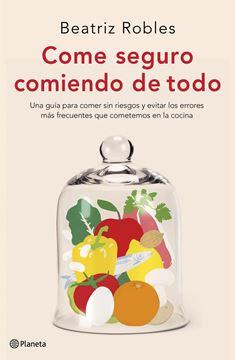 """Come seguro comiendo de todo """"Una guía para comer sin riesgos y evitar los errores más frecuentes que cometemos en la cocina"""""""