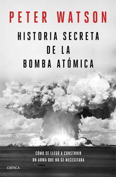 """Historia secreta de la bomba atómica """"Cómo se llegó a construir un arma que no se necesitaba"""""""